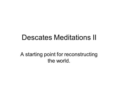 Descates Meditations II A starting point for reconstructing the world.