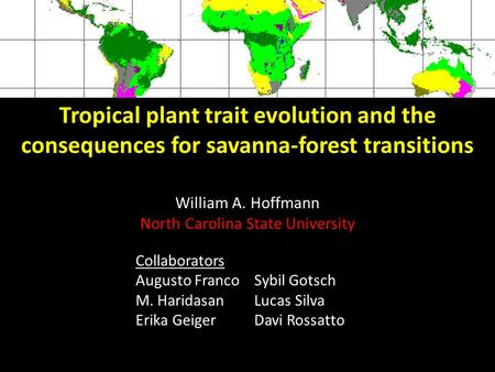 Tropical plant trait evolution and the consequences for savanna-forest transitions William A. Hoffmann North Carolina State University This is not the.