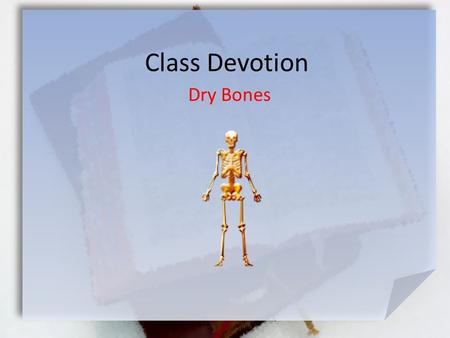 Class Devotion Dry Bones. Ezekiel 37:1 (NLT) The LORD took hold of me, and I was carried away by the Spirit of the LORD to a valley filled with bones.
