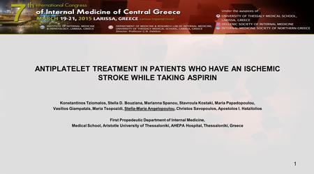 ANTIPLATELET TREATMENT IN PATIENTS WHO HAVE AN ISCHEMIC STROKE WHILE TAKING ASPIRIN Konstantinos Tziomalos, Stella D. Bouziana, Marianna Spanou, Stavroula.