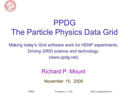 PPDGLHC Computing ReviewNovember 15, 2000 PPDG The Particle Physics Data Grid Making today's Grid software work for HENP experiments, Driving GRID science.