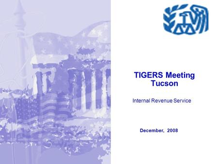 December, 2008 TIGERS Meeting Tucson Internal Revenue Service.