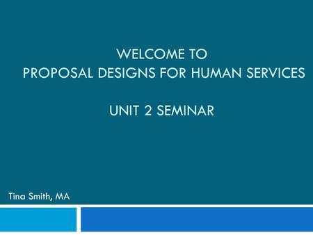 WELCOME TO PROPOSAL DESIGNS FOR HUMAN SERVICES UNIT 2 SEMINAR Tina Smith, MA.