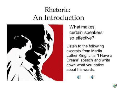 "An Introduction Rhetoric: What makes certain speakers so effective? Listen to the following excerpts from Martin Luther King, Jr.'s ""I Have a Dream"" speech."
