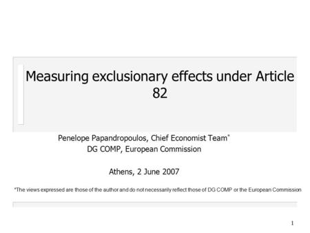 1 Measuring exclusionary effects under Article 82 Penelope Papandropoulos, Chief Economist Team * DG COMP, European Commission Athens, 2 June 2007 *The.