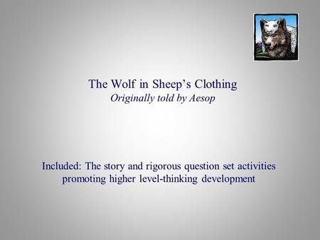 The Wolf in Sheep's Clothing Originally told by Aesop Included: The story and rigorous question set activities promoting higher level-thinking development.
