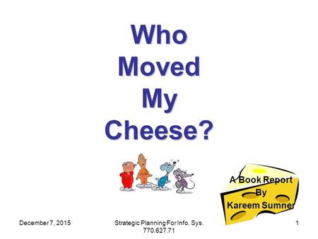 December 7, 2015Strategic Planning For Info. Sys. 770.627.71 1 Who Moved My Cheese? A Book Report By Kareem Sumner.