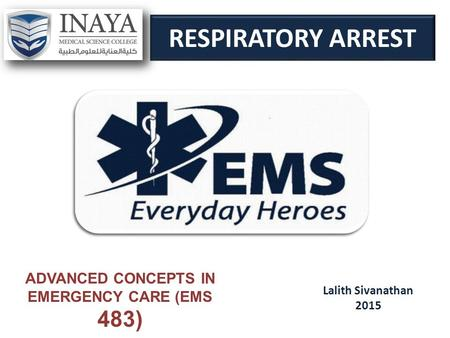 RESPIRATORY ARREST Lalith Sivanathan 2015 ADVANCED CONCEPTS IN EMERGENCY CARE (EMS 483)