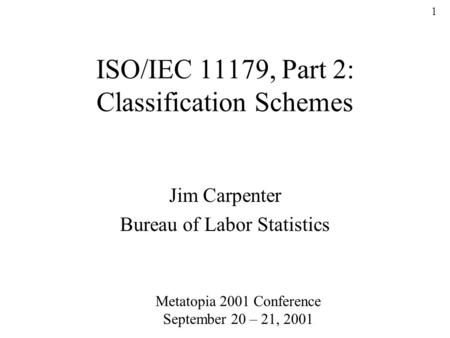 1 ISO/IEC 11179, Part 2: Classification Schemes Jim Carpenter Bureau of Labor Statistics Metatopia 2001 Conference September 20 – 21, 2001.