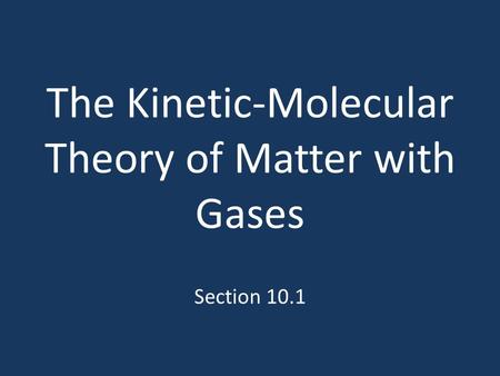 The Kinetic-Molecular Theory of Matter with Gases Section 10.1.