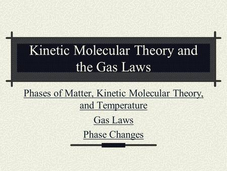 Kinetic Molecular Theory and the Gas Laws Phases of Matter, Kinetic Molecular Theory, and Temperature Gas Laws Phase Changes.