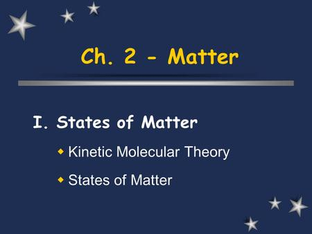 Ch. 2 - Matter I. States of Matter  Kinetic Molecular Theory  States of Matter.