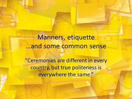 "Manners, etiquette …and some common sense ""Ceremonies are different in every country, but true politeness is everywhere the same."""