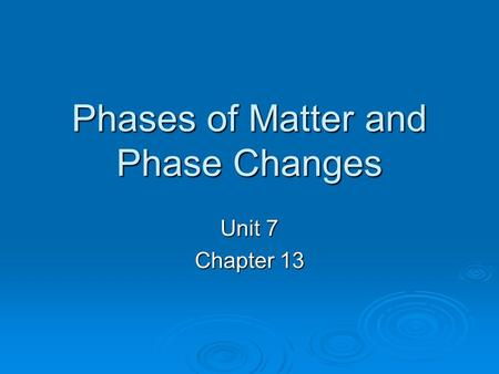 Phases of Matter and Phase Changes Unit 7 Chapter 13.