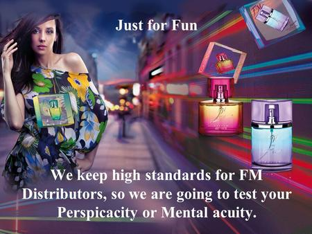 Just for Fun We keep high standards for FM Distributors, so we are going to test your Perspicacity or Mental acuity.