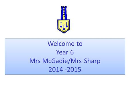 Welcome to Year 6 Mrs McGadie/Mrs Sharp 2014 -2015 Welcome to Year 6 Mrs McGadie/Mrs Sharp 2014 -2015.