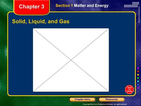 Copyright © by Holt, Rinehart and Winston. All rights reserved. ResourcesChapter menu Solid, Liquid, and Gas Section 1 Matter and Energy Chapter 3.