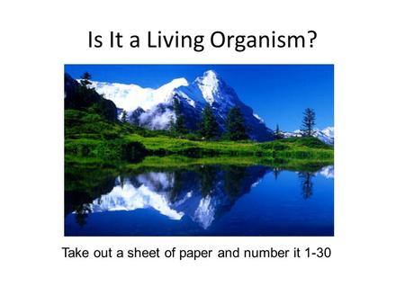 Is It a Living Organism? Take out a sheet of paper and number it 1-30.