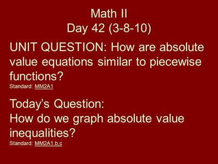 Math II Day 42 (3-8-10) UNIT QUESTION: How are absolute value equations similar to piecewise functions? Standard: MM2A1 Today's Question: How do we graph.
