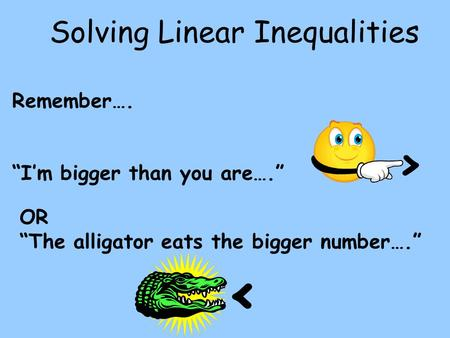 "Solving Linear Inequalities Remember…. ""I'm bigger than you are…."" > OR ""The alligator eats the bigger number…."" <"