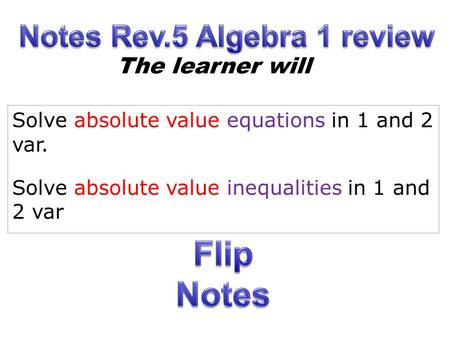 Solve absolute value equations in 1 and 2 var. Solve absolute value inequalities in 1 and 2 var The learner will.
