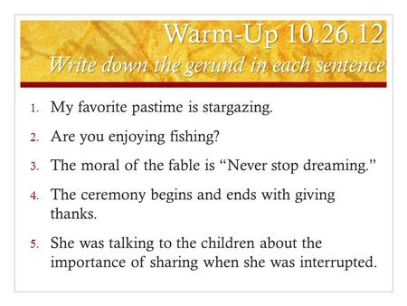 Warm-Up 10.26.12 Write down the gerund in each sentence 1. My favorite pastime is stargazing. 2. Are you enjoying fishing? 3. The moral of the fable is.
