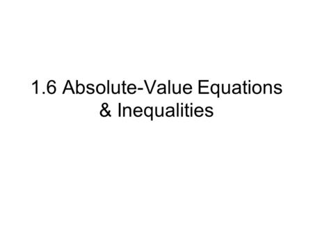 1.6 Absolute-Value Equations & Inequalities. Absolute value of a number is its distance from zero on the number line. Absolute value of a number is never.