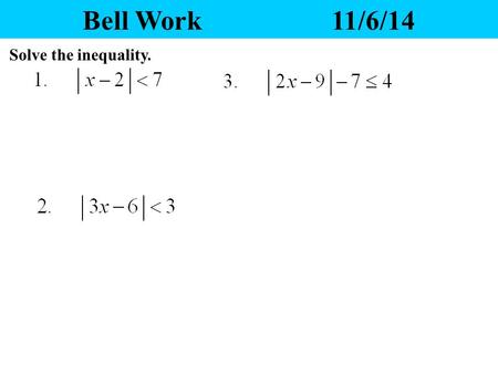 Bell Work11/6/14 Solve the inequality. Yesterday's Homework 1.Any questions? 2.Please pass your homework to the front. Make sure the correct heading.