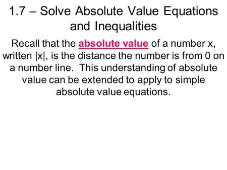 1.7 – Solve Absolute Value Equations and Inequalities Recall that the absolute value of a number x, written |x|, is the distance the number is from 0 on.