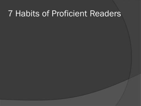 7 Habits of Proficient Readers. Activate Schema Students make connections to what they read from their own experience or memories. This helps them become.