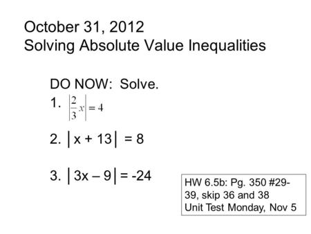 October 31, 2012 Solving Absolute Value Inequalities DO NOW: Solve. 1. 2. │x + 13│ = 8 3. │3x – 9│= -24 HW 6.5b: Pg. 350 #29- 39, skip 36 and 38 Unit Test.