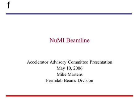 F NuMI Beamline Accelerator Advisory Committee Presentation May 10, 2006 Mike Martens Fermilab Beams Division.
