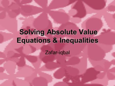 Solving Absolute Value Equations & Inequalities Solving Absolute Value Equations & Inequalities Zafar-iqbal.