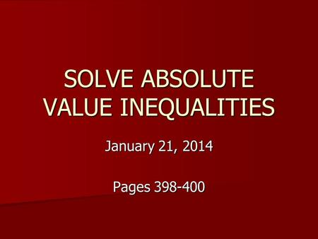 SOLVE ABSOLUTE VALUE INEQUALITIES January 21, 2014 Pages 398-400.