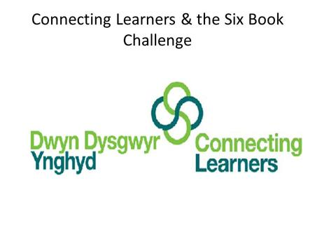 Connecting Learners & the Six Book Challenge. What is the Six Book Challenge? Developed by the Reading Agency The aims: to encourage people to read six.