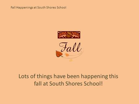 Fall Happenings at South Shores School Lots of things have been happening this fall at South Shores School!