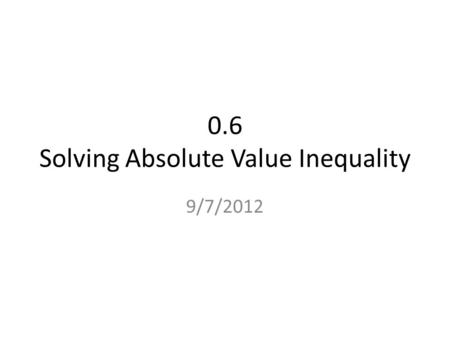 0.6 Solving Absolute Value Inequality 9/7/2012. Interval Notation. Interval notation translates the information from the real number line into symbols.