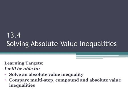 13.4 Solving Absolute Value Inequalities Learning Targets: I will be able to: Solve an absolute value inequality Compare multi-step, compound and absolute.
