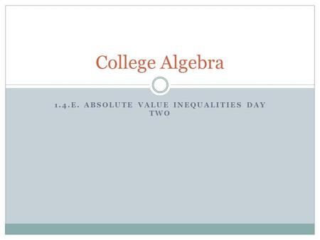 1.4.E. ABSOLUTE VALUE INEQUALITIES DAY TWO College Algebra.