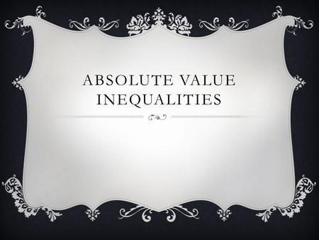 ABSOLUTE VALUE INEQUALITIES.  Just like absolute value equations, inequalities will have two solutions: |3x - 2| ≤ 7 3x – 2 ≤ 7 +2 +2 3x ≤ 9 x ≤ 3 -5/3.