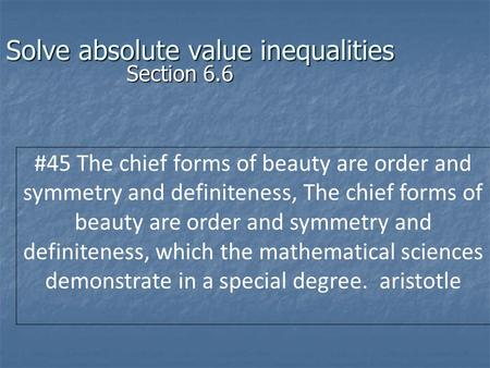 Solve absolute value inequalities Section 6.6 #45 The chief forms of beauty are order and symmetry and definiteness, The chief forms of beauty are order.