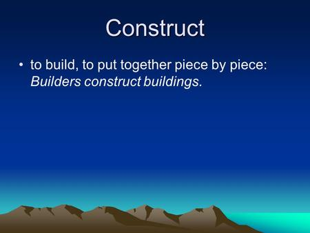 Construct to build, to put together piece by piece: Builders construct buildings.