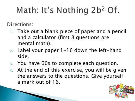 1. Take out a blank piece of paper and a pencil and a calculator (first 8 questions are mental math). 2. Label your paper 1-16 down the left-hand side.