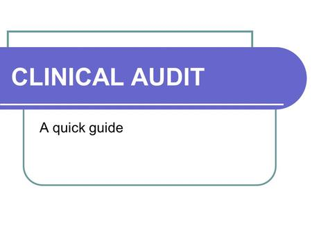 CLINICAL AUDIT A quick guide. Why Audit? 'Clinical audit is about improvement. If you are not changing or improving things as a result of audit then ask.