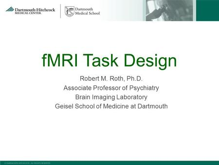 FMRI Task Design Robert M. Roth, Ph.D. Associate Professor of Psychiatry Brain Imaging Laboratory Geisel School of Medicine at Dartmouth.