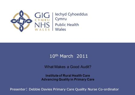 Introduction to Clinical Audit What Makes a Good Audit? Institute of Rural Health Care Advancing Quality in Primary Care 10 th March 2011 Presenter : Debbie.