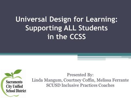 Universal Design for Learning: Supporting ALL Students in the CCSS Presented By: Linda Mangum, Courtney Coffin, Melissa Ferrante SCUSD Inclusive Practices.