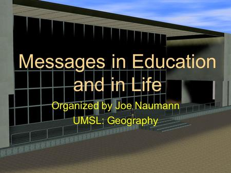 Messages in Education and in Life Organized by Joe Naumann UMSL: Geography.