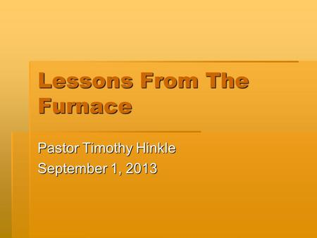 Lessons From The Furnace Pastor Timothy Hinkle September 1, 2013.