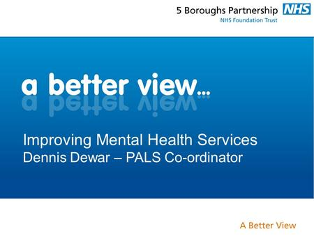 Improving Mental Health Services Dennis Dewar – PALS Co-ordinator.